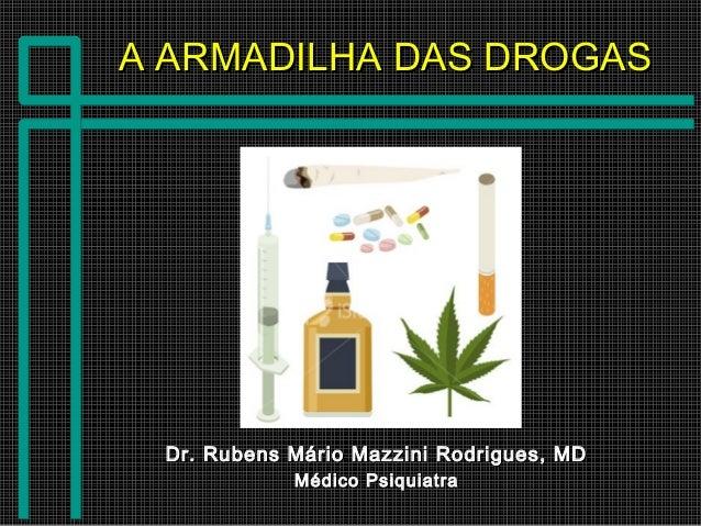A ARMADILHA DAS DROGASA ARMADILHA DAS DROGAS Dr. Rubens Mário Mazzini Rodrigues, MDDr. Rubens Mário Mazzini Rodrigues, MD ...