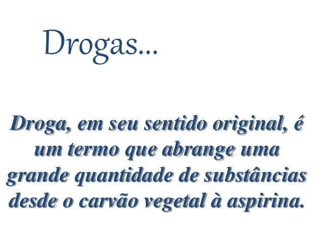 Drogas... Droga, em seu sentido original, é um termo que abrange uma grande quantidade de substâncias desde o carvão veget...