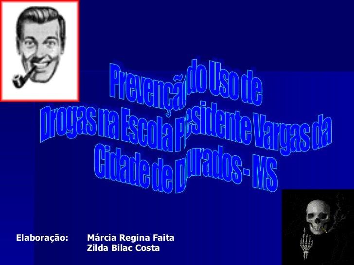 Prevenção do Uso de Drogas na Escola Presidente Vargas da Cidade de Dourados - MS Elaboração:  Márcia Regina Faita Zilda B...