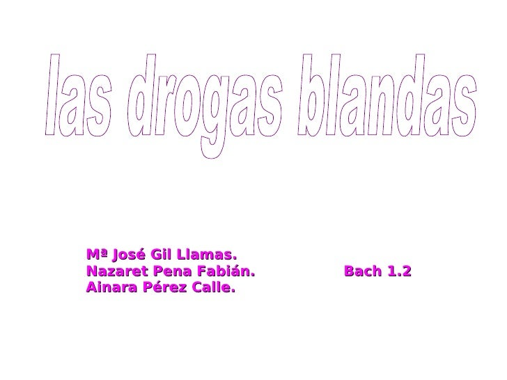 Mª José Gil Llamas. Nazaret Pena Fabián.  Bach 1.2 Ainara Pérez Calle.  las drogas blandas