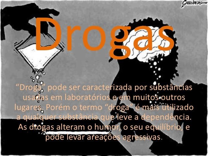 """Drogas """"Droga"""" pode ser caracterizada por substâncias   usadas em laboratórios e em muitos outroslugares. Porém o termo """"d..."""