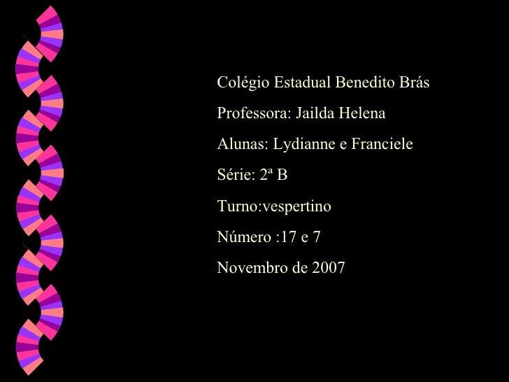 Colégio Estadual Benedito Brás Professora: Jailda Helena Alunas: Lydianne e Franciele  Série: 2ª B  Turno:vespertino  Núme...