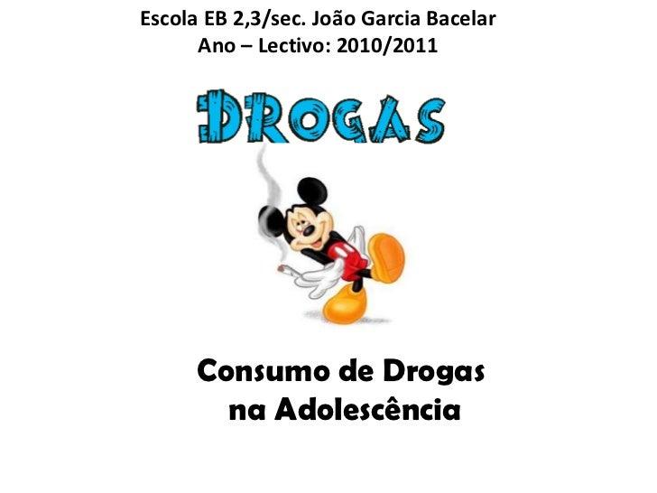 Escola EB 2,3/sec. João Garcia BacelarAno – Lectivo: 2010/2011<br />Consumo de Drogas<br /> na Adolescência<br />