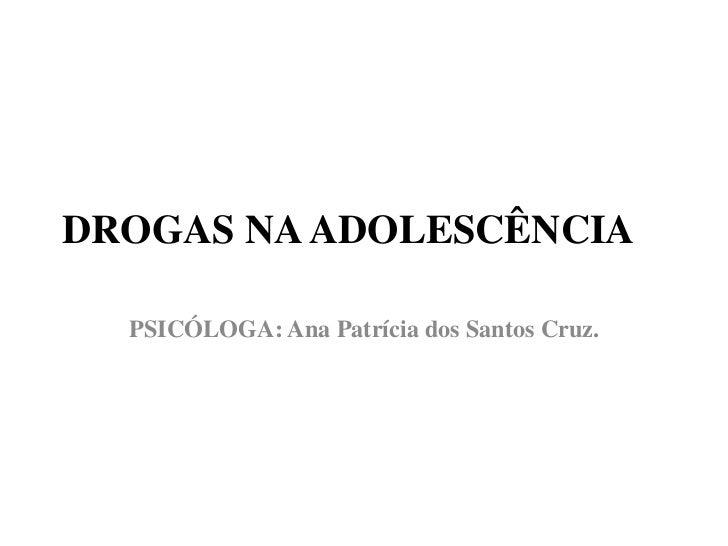 DROGAS NA ADOLESCÊNCIA<br />PSICÓLOGA: Ana Patrícia dos Santos Cruz.<br />