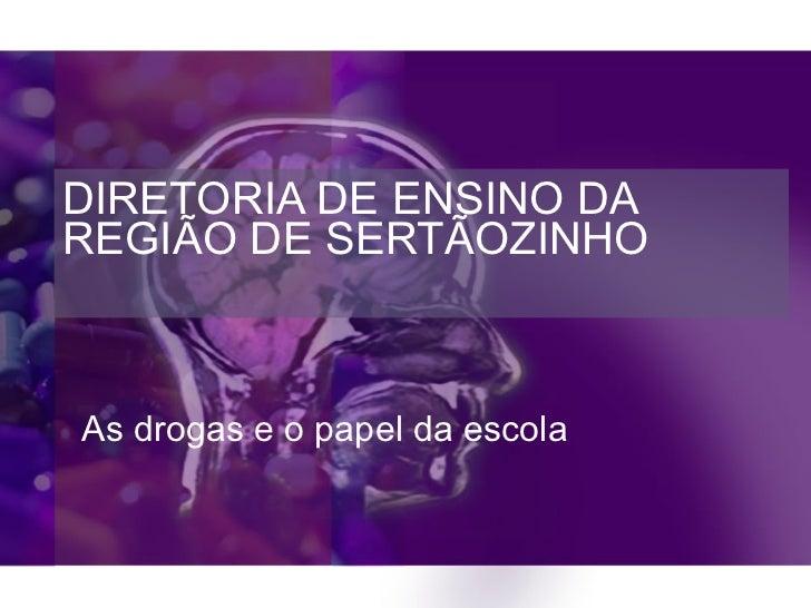 DIRETORIA DE ENSINO DA REGIÃO DE SERTÃOZINHO   As drogas e o papel da escola