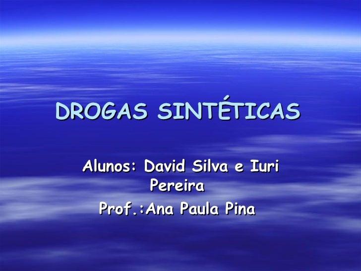 DROGAS SINTÉTICAS   Alunos: David Silva e Iuri Pereira  Prof.:Ana Paula Pina