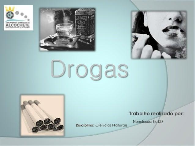 Drogas Nemdesconfio123 Trabalho realizado por: Disciplina: Ciências Naturais