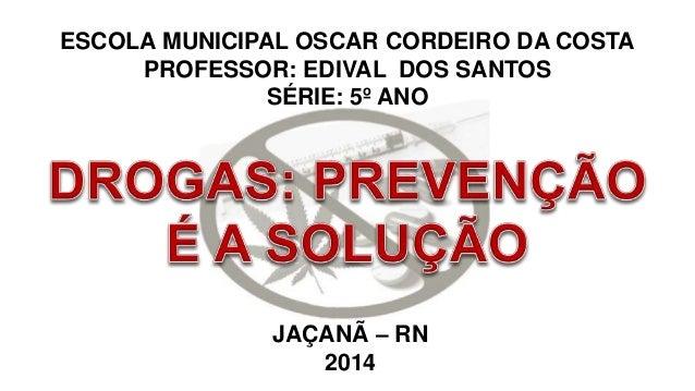 ESCOLA MUNICIPAL OSCAR CORDEIRO DA COSTA  PROFESSOR: EDIVAL DOS SANTOS  SÉRIE: 5º ANO  JAÇANÃ – RN  2014