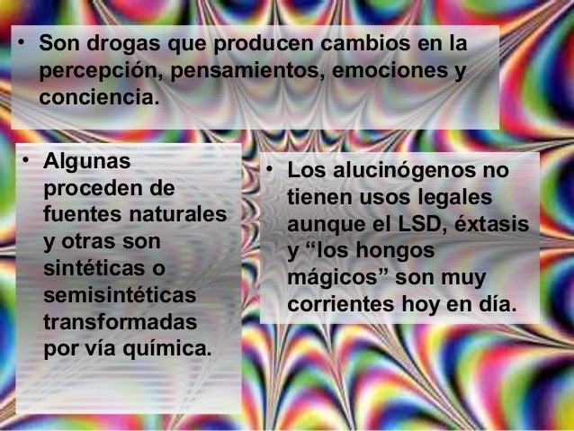 • Son drogas que producen cambios en la percepción, pensamientos, emociones y conciencia. • Algunas proceden de fuentes na...