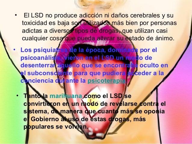 • El LSD no produce adicción ni daños cerebrales y su toxicidad es baja son utilizados más bien por personas adictas a div...