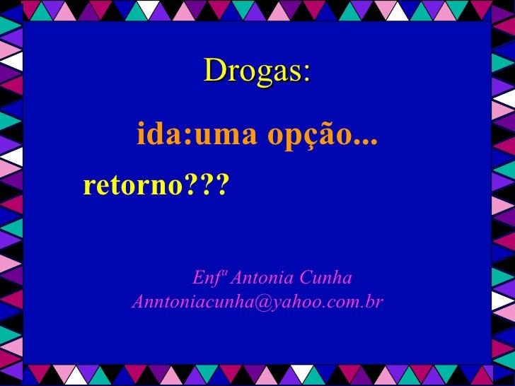 Drogas:       ida:uma opção...    retorno???             Enfª Antonia Cunha       Anntoniacunha@yahoo.com.br