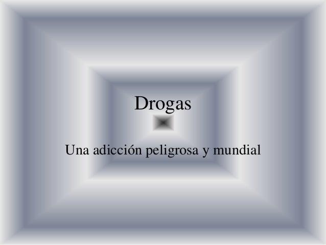 DrogasUna adicción peligrosa y mundial