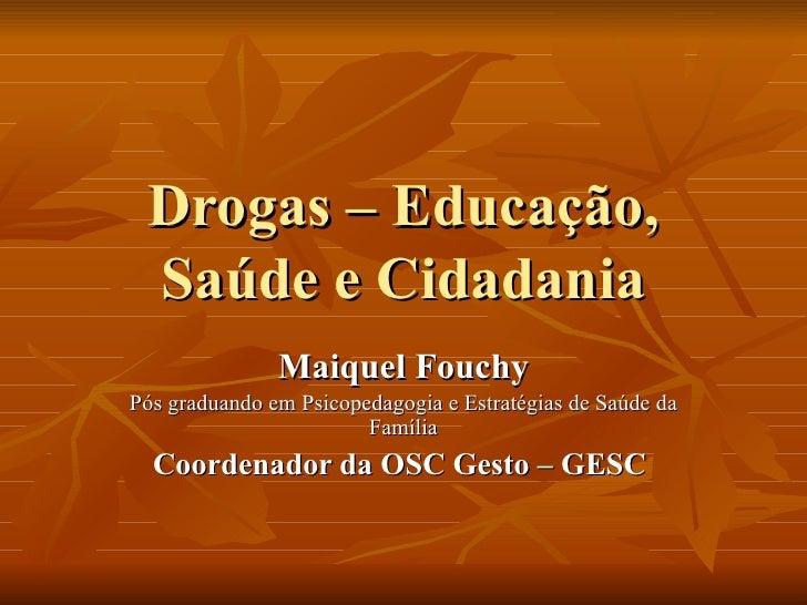 Drogas – Educação, Saúde e Cidadania Maiquel Fouchy Pós graduando em Psicopedagogia e Estratégias de Saúde da Família Coor...