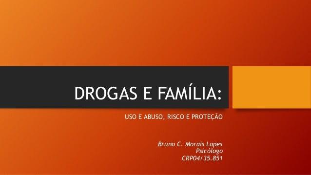 DROGAS E FAMÍLIA: USO E ABUSO, RISCO E PROTEÇÃO Bruno C. Morais Lopes Psicólogo CRP04/35.851