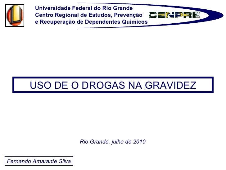 Fernando Amarante Silva USO DE O DROGAS NA GRAVIDEZ Rio Grande, julho de 2010 Universidade Federal do Rio Grande Centro Re...