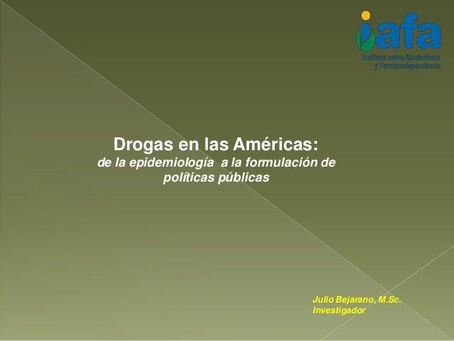 Drogas en las Américas: de la epidemiología a la formulación de políticas públicas Julio Bejarano, M.Sc. Investigador
