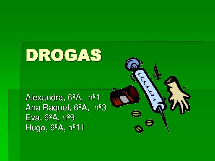 DROGAS<br />Alexandra, 6ºA,  nº1<br />Ana Raquel, 6ºA,  nº3<br />Eva, 6ºA, nº9<br />Hugo, 6ºA, nº11<br />