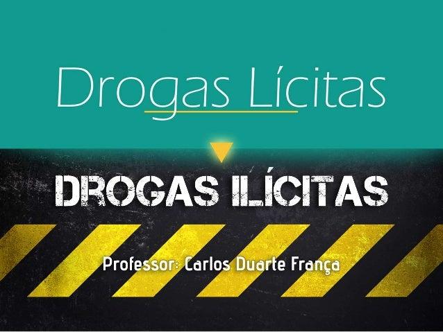 Drogas Lícitas Droga lícita é uma droga cuja produção e uso são permitidos por lei vigente da região onde são consumidas, ...