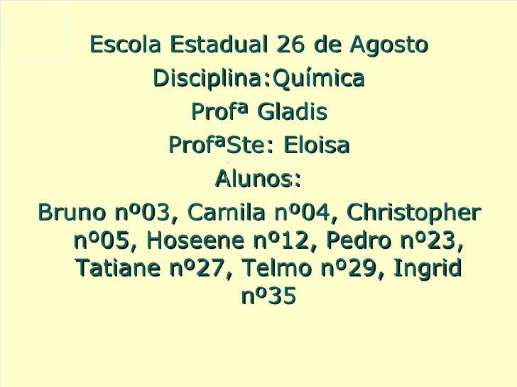 <ul><li>Escola Estadual 26 de Agosto </li></ul><ul><li>Disciplina:Química </li></ul><ul><li>Profª Gladis </li></ul><ul><li...