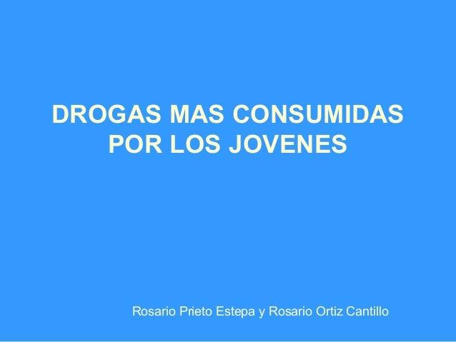 DROGAS MAS CONSUMIDAS POR LOS JOVENES  Rosario Prieto Estepa y Rosario Ortiz Cantillo
