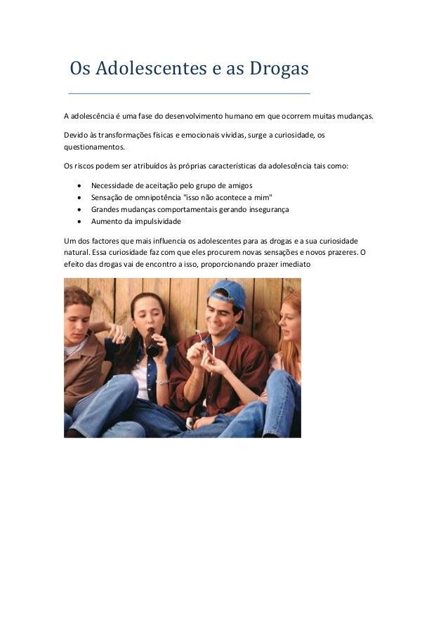 Os Adolescentes e as Drogas A adolescência é uma fase do desenvolvimento humano em que ocorrem muitas mudanças. Devido às ...