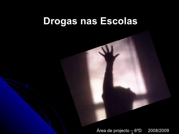 Drogas nas Escolas               Área de projecto – 6ºD   2008/2009