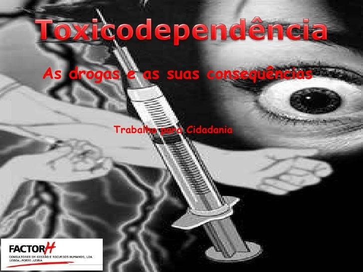 Toxicodependência<br />As drogas e as suas consequências<br />Trabalho para Cidadania<br />
