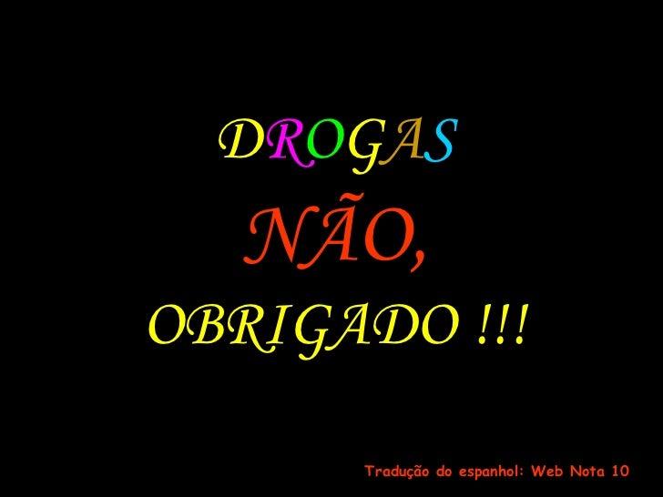 D R O G A S NÃO, OBRIGADO !!! Tradução do espanhol: Web Nota 10