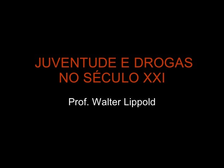 JUVENTUDE E DROGAS NO SÉCULO XXI Prof. Walter Lippold