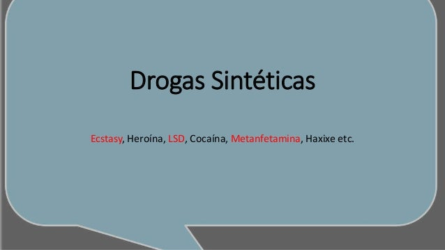 Drogas Sintéticas Ecstasy, Heroína, LSD, Cocaína, Metanfetamina, Haxixe etc.