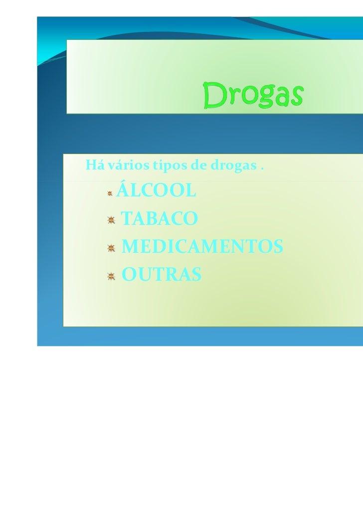 Há vários tipos de drogas .    ÁLCOOL    TABACO    MEDICAMENTOS    OUTRAS