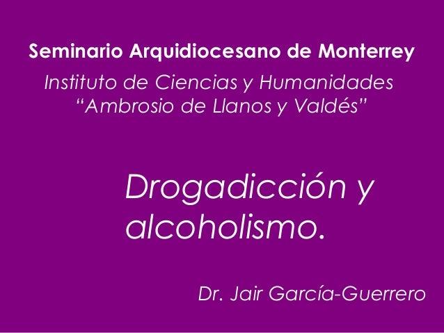 """Seminario Arquidiocesano de Monterrey Instituto de Ciencias y Humanidades """"Ambrosio de Llanos y Valdés""""  Drogadicción y al..."""