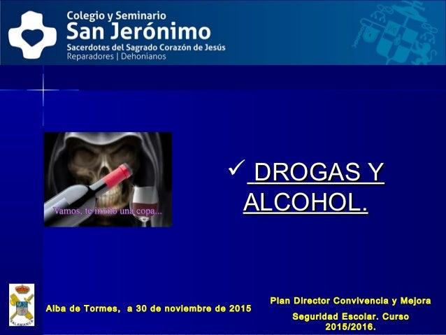  DROGAS YDROGAS Y ALCOHOL.ALCOHOL. Alba de Tormes, a 30 de noviembre de 2015 Plan Director Convivencia y Mejora Seguridad...