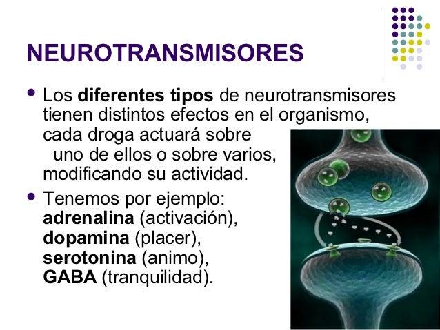 NEUROTRANSMISORES Los  diferentes tipos de neurotransmisores  tienen distintos efectos en el organismo,  cada droga actua...