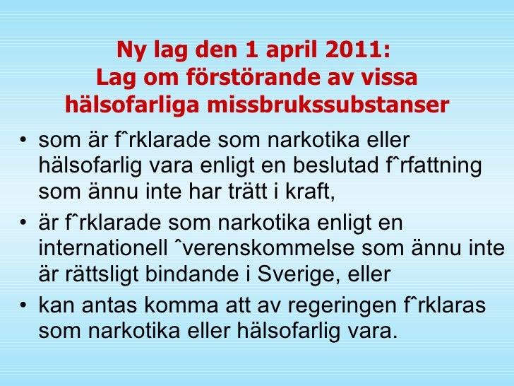 Ny lag den 1 april 2011:  Lag om förstörande av vissa hälsofarliga missbrukssubstanser <ul><li>som är förklarade som narko...