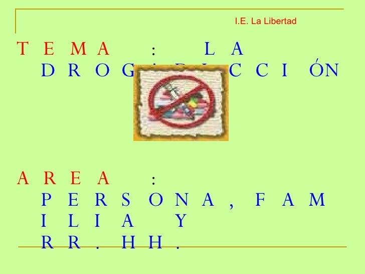 <ul><li>TEMA  :  LA DROGADICCIÓN </li></ul><ul><li>AREA  :  PERSONA,FAMILIA Y RR.HH. </li></ul><ul><li>DOCENTE  :  JAVIER ...
