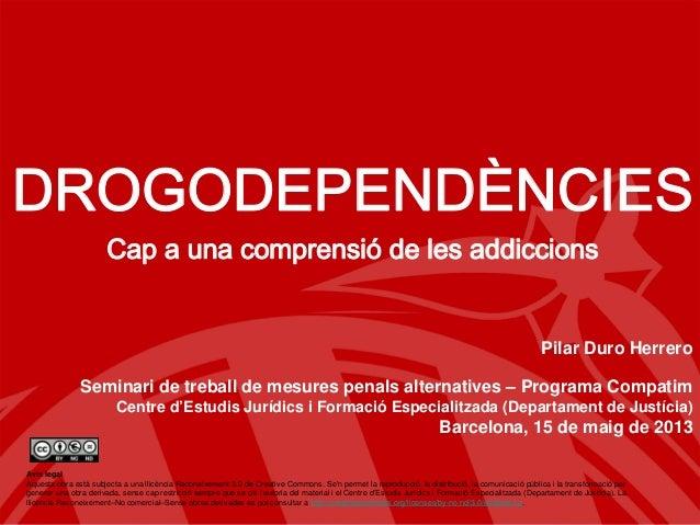 DROGODEPENDÈNCIESCap a una comprensió de les addiccionsPilar Duro HerreroBarcelona, 15 de maig de 2013DROGODEPENDÈNCIESCap...