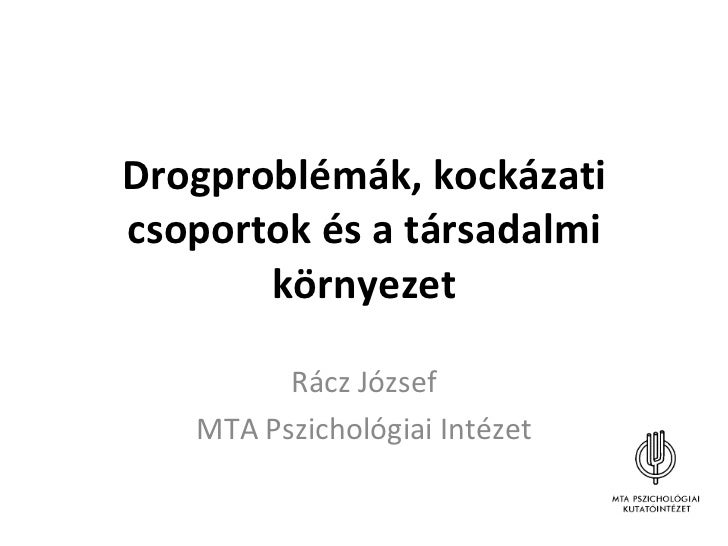 Drogproblémák, kockázati csoportok és a társadalmi környezet Rácz József MTA Pszichológiai Intézet
