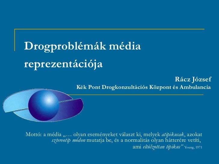 Drogproblémák médiareprezentációja                                                                      Rácz József       ...