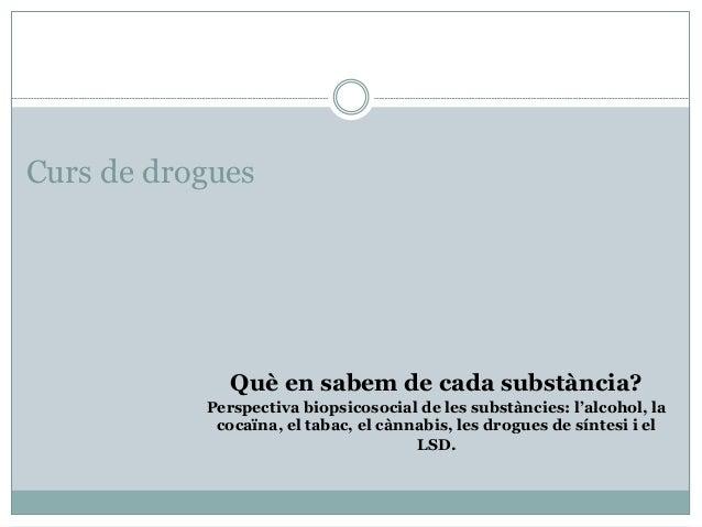 Curs de drogues Què en sabem de cada substància? Perspectiva biopsicosocial de les substàncies: l'alcohol, la cocaïna, el ...