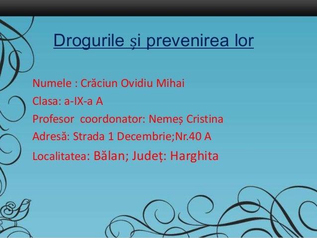 Drogurile și prevenirea lor Numele : Crăciun Ovidiu Mihai Clasa: a-IX-a A Profesor coordonator: Nemeș Cristina Adresă: Str...