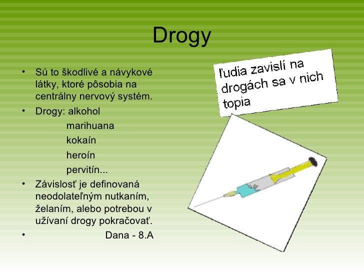 Drogy <ul><li>Sú to škodlivé a návykové  látky, ktoré pôsobia na centrálny nervový systém.  </li></ul><ul><li>Drogy: alkoh...