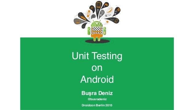 Unit Testing  on  Android Buşra Deniz @busradeniz Droidcon Berlin 2015