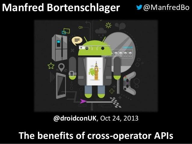 Manfred Bortenschlager  @ManfredBo  @droidconUK, Oct 24, 2013  The benefits of cross-operator APIs