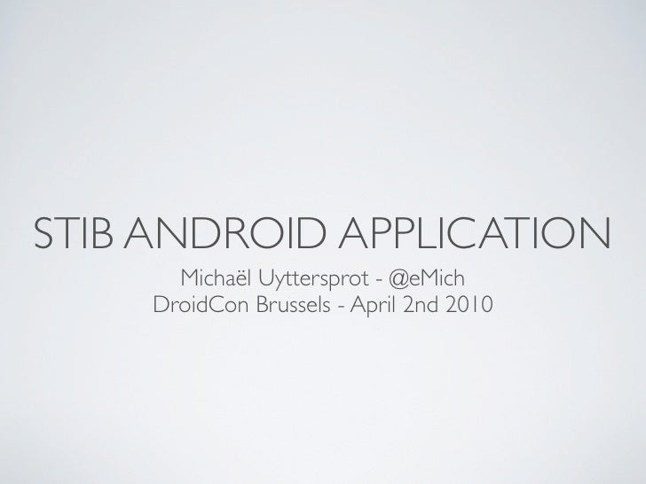 STIB ANDROID APPLICATION       Michaël Uyttersprot - @eMich     DroidCon Brussels - April 2nd 2010