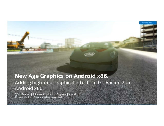 Intel Confidential — Do Not Forward New Age Graphics on Android x86. Adding high-end graphical effects to GT Racing 2 on A...