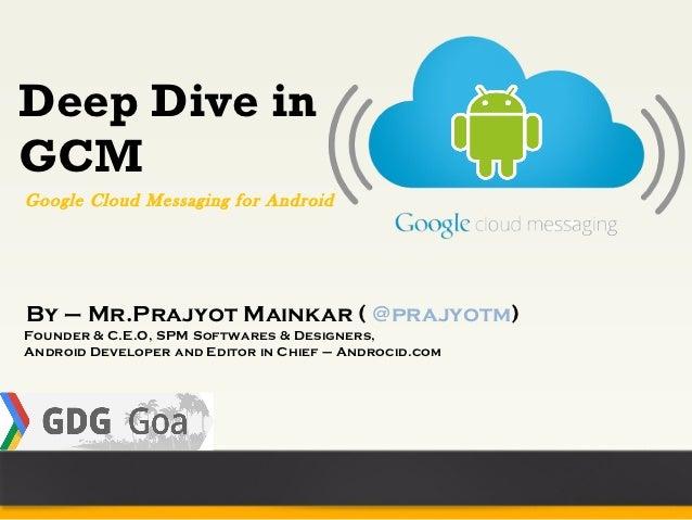 Deep Dive inGCMGoogle Cloud Messaging for AndroidBy – Mr.Prajyot Mainkar ( @prajyotm)Founder & C.E.O, SPM Softwares & Desi...