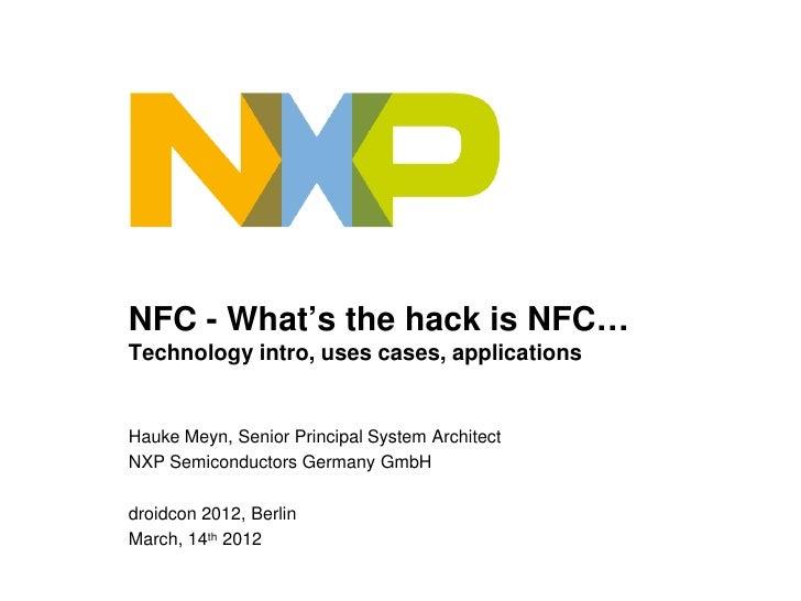 NFC - What's the hack is NFC…Technology intro, uses cases, applicationsHauke Meyn, Senior Principal System ArchitectNXP Se...