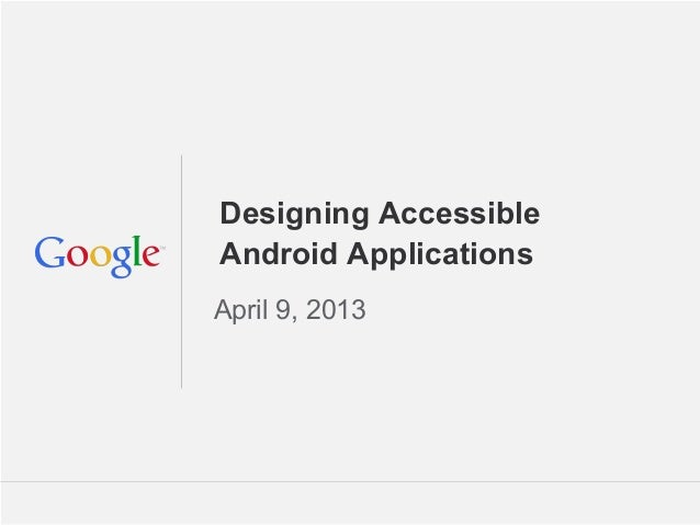 Designing AccessibleAndroid ApplicationsApril 9, 2013                  Google Confidential and Proprietary