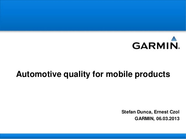 Automotive quality for mobile productsStefan Dunca, Ernest CzolGARMIN, 06.03.2013